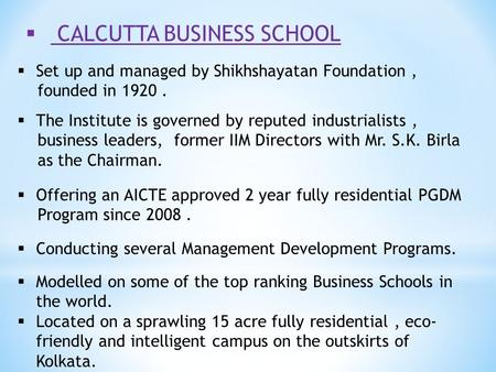 CALCUTTA BUSINESS SCHOOL  Set up and managed by Shikhshayatan Foundation, founded in 1920.  The Institute is governed by reputed industrialists, business.