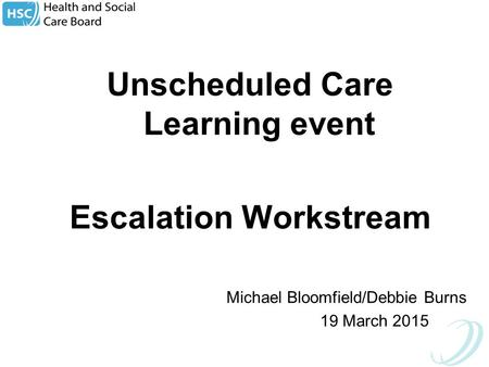 Unscheduled Care Learning <strong>event</strong> Escalation Workstream Michael Bloomfield/Debbie Burns 19 March 2015.