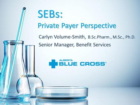 SEBs: Private Payer Perspective Carlyn Volume-Smith, B.Sc.Pharm., M.Sc., Ph.D. Senior Manager, Benefit Services.