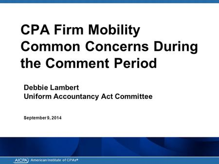 American Institute of CPAs ® CPA Firm Mobility Common Concerns During the Comment Period Debbie Lambert Uniform Accountancy Act Committee September 9,