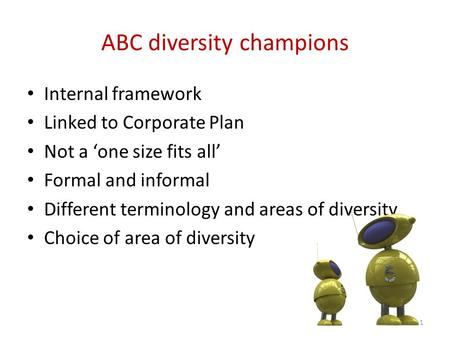 ABC diversity champions Internal framework Linked to Corporate Plan Not a 'one size fits all' Formal and informal Different terminology and areas of diversity.