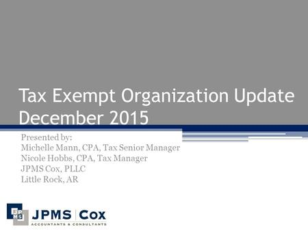 Tax Exempt Organization Update December 2015 Presented by: Michelle Mann, CPA, Tax Senior Manager Nicole Hobbs, CPA, Tax Manager JPMS Cox, PLLC Little.