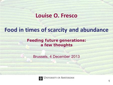 Brussels, 4 December 2013 Louise O. Fresco Food in times of scarcity and abundance Feeding future generations: a few thoughts 1.