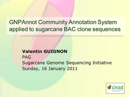 GNPAnnot Community Annotation System applied to sugarcane BAC clone sequences Valentin GUIGNON PAG Sugarcane Genome Sequencing Initiative Sunday, 16 January.