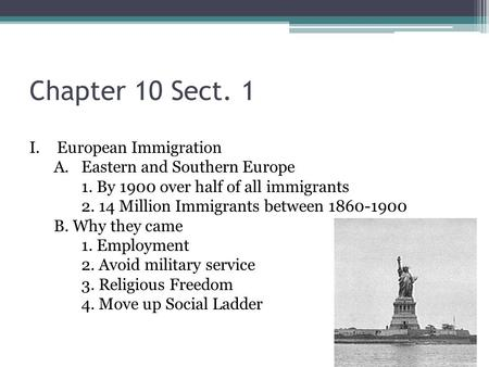 Chapter 10 Sect. 1 I.European Immigration A.Eastern and Southern Europe 1. By 1900 over half of all immigrants 2. 14 Million Immigrants between 1860-1900.