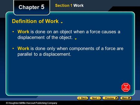 © Houghton Mifflin Harcourt Publishing Company Chapter 5 Definition of Work Work is done on an object when a force causes a displacement of the object.