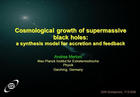 Cosmological growth of supermassive black holes: a synthesis model for accretion and feedback OAR Monteporzio, 17/3/2008 Andrea Merloni Max-Planck Institut.