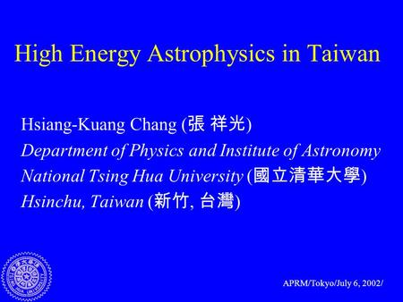 High Energy Astrophysics in Taiwan Hsiang-Kuang Chang ( 張 祥光 ) Department of Physics and Institute of Astronomy National Tsing Hua University ( 國立清華大學.