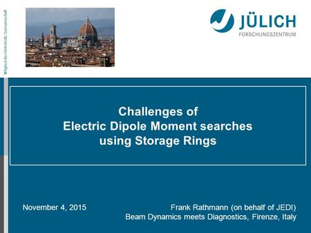 Mitglied der Helmholtz-Gemeinschaft Challenges of Electric Dipole Moment searches using Storage Rings November 4, 2015 Frank Rathmann (on behalf of JEDI)