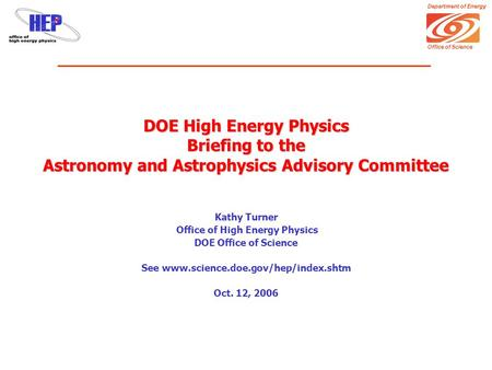 Department of Energy Office of Science DOE High Energy Physics Briefing to the Astronomy and Astrophysics Advisory Committee Kathy Turner Office of High.