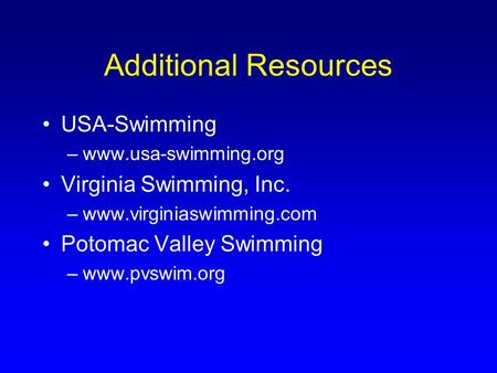 Additional Resources USA-Swimming –www.usa-swimming.org Virginia Swimming, Inc. –www.virginiaswimming.com Potomac Valley Swimming –www.pvswim.org.
