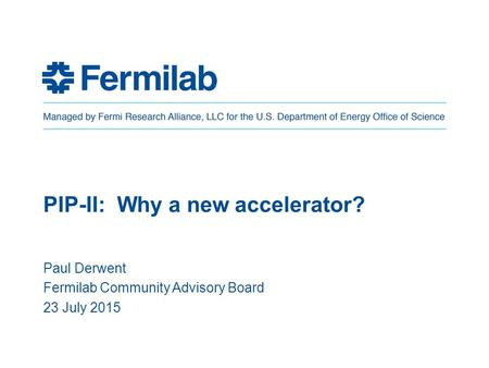 PIP-II: Why a new accelerator? Paul Derwent Fermilab Community Advisory Board 23 July 2015.