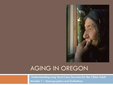 AGING IN OREGON Understanding Long Term Care Services for the Older Adult Module 1 – Demographics and Definitions.