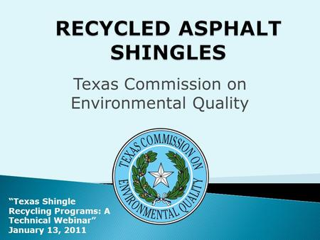 "Texas Commission on Environmental Quality ""Texas Shingle Recycling Programs: A Technical Webinar"" January 13, 2011."