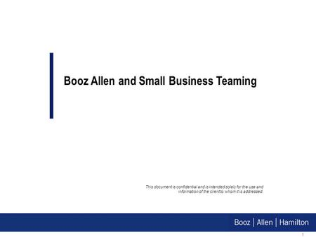 1 This document is confidential and is intended solely for the use and information of the client to whom it is addressed. Booz Allen and Small Business.