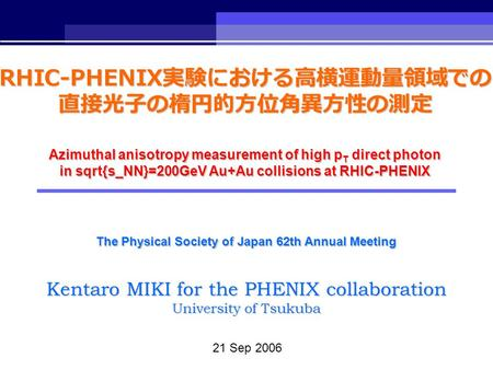 21 Sep 2006 Kentaro MIKI for the PHENIX collaboration University of Tsukuba The Physical Society of Japan 62th Annual Meeting RHIC-PHENIX 実験における高横運動量領域での.