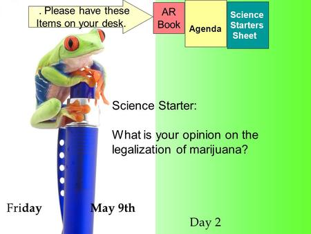 Fri day May 9th Day 2 Science Starters Sheet 1. Please have these Items on your desk. AR Book Science Starter: What is your opinion on the legalization.