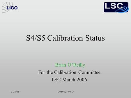 3/21/06G060121-00-D S4/S5 Calibration Status Brian O'Reilly For the Calibration Committee LSC March 2006 Brian O'Reilly For the Calibration Committee LSC.