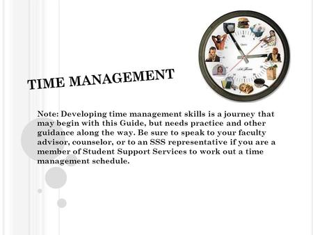TIME MANAGEMENT Note: Developing time management skills is a journey that may begin with this Guide, but needs practice and other guidance along the way.