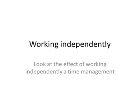 Working independently Look at the effect of working independently a time management.