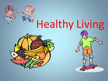 Healthy Living. English proverbs Good health is above wealth. A sound mind in a sound body. An apple a day keeps the doctor away. Early to bed, Early.