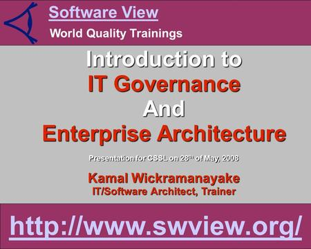 Software View World Quality Trainings  Introduction to IT Governance And Enterprise Architecture Presentation for CSSL on 28 th of.