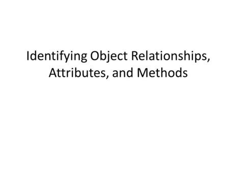 Identifying Object Relationships, Attributes, and Methods.