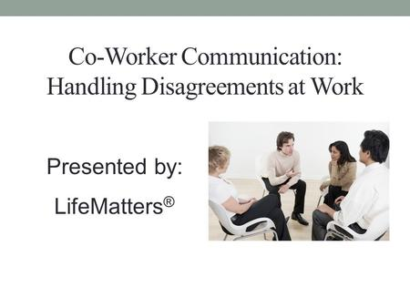 Co-Worker Communication: Handling Disagreements at Work Presented by: LifeMatters ®