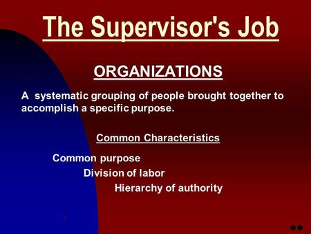 Jump to first page 1 The Supervisor's Job ORGANIZATIONS A systematic grouping of people brought together to accomplish a specific purpose. Common Characteristics.