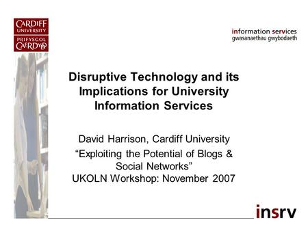 "Disruptive Technology and its Implications for University Information Services David Harrison, Cardiff University ""Exploiting the Potential of Blogs &"
