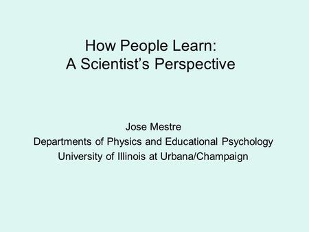 How People Learn: A Scientist's Perspective Jose Mestre Departments of Physics and Educational Psychology University of Illinois at Urbana/Champaign.