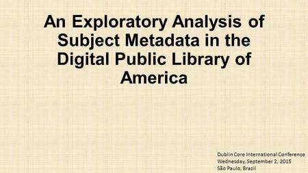 An Exploratory Analysis of Subject Metadata in the Digital Public Library of America Dublin Core International Conference Wednesday, September 2, 2015.