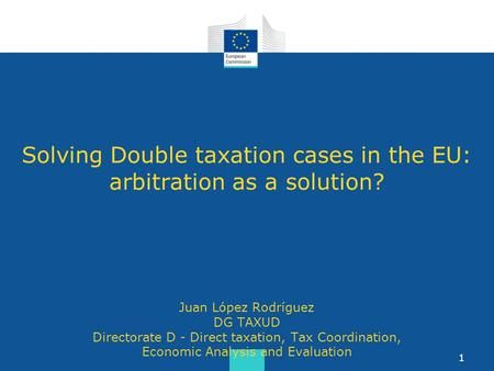 Solving Double taxation cases in the EU: arbitration as a solution? Juan López Rodríguez DG TAXUD Directorate D - Direct taxation, Tax Coordination, Economic.