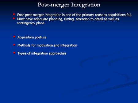 Post-merger Integration  Poor post-merger integration is one of the primary reasons acquisitions fail.  Must have adequate planning, timing, attention.