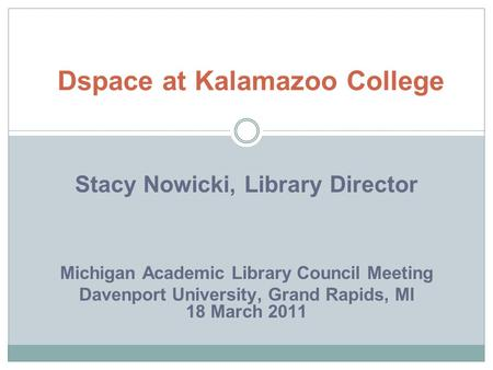 Stacy Nowicki, Library Director Michigan Academic Library Council Meeting Davenport University, Grand Rapids, MI 18 March 2011 Dspace at Kalamazoo College.