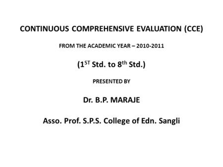 CONTINUOUS COMPREHENSIVE EVALUATION (CCE) FROM THE ACADEMIC YEAR – 2010-2011 (1 ST Std. to 8 th Std.) PRESENTED BY Dr. B.P. MARAJE Asso. Prof. S.P.S. College.