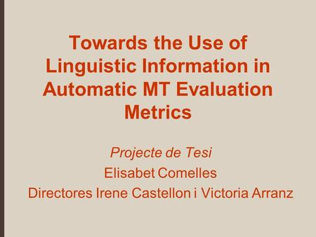 Towards the Use of Linguistic Information in Automatic MT Evaluation Metrics Projecte de Tesi Elisabet Comelles Directores Irene Castellon i Victoria Arranz.