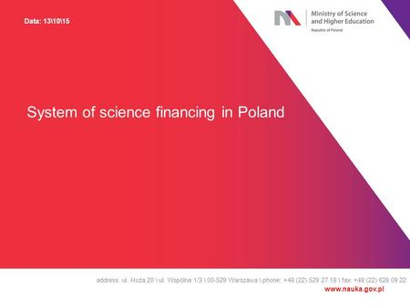 System of science financing in Poland address: ul. Hoża 20 \ ul. Wspólna 1/3 \ 00-529 Warszawa \ phone: +48 (22) 529 27 18 \ fax: +48 (22) 628 09 22 Data: