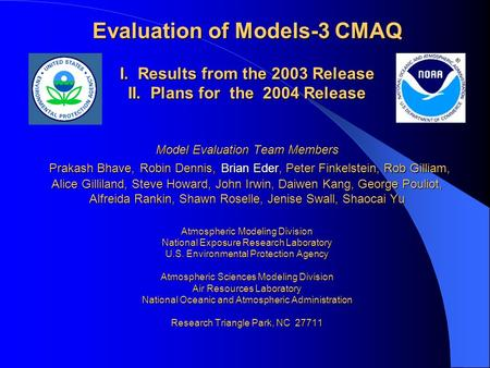 Evaluation of Models-3 CMAQ I. Results from the 2003 Release II. Plans for the 2004 Release Model Evaluation Team Members Prakash Bhave, Robin Dennis,
