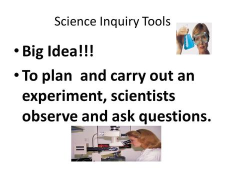 Science Inquiry Tools Big Idea!!! To plan and carry out an experiment, scientists observe and ask questions.
