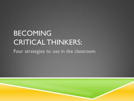 BECOMING CRITICAL THINKERS: Four strategies to use in the classroom.
