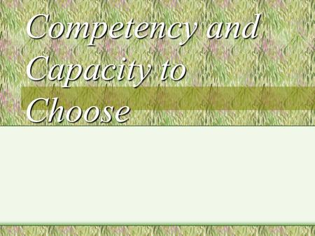 Competency and Capacity to Choose. Which Term? Competency: Best restricted to legal use when a formal procedure has been conducted Capacity to choose: