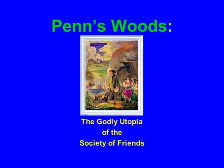 Penn's Woods: The Godly Utopia of the Society of Friends.