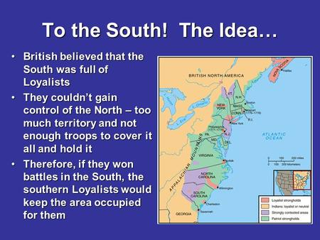 To the South! The Idea… British believed that the South was full of LoyalistsBritish believed that the South was full of Loyalists They couldn't gain control.