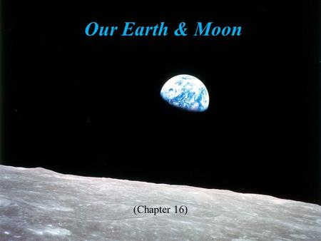 Our Earth & Moon (Chapter 16). Student Learning Objectives Compare and contrast interior structures of the Earth & Moon Describe surface features for.