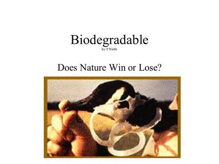 Biodegradable by T Webb Does Nature Win or Lose?.