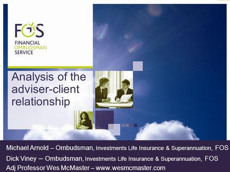 Analysis of the adviser-client relationship Michael Arnold – Ombudsman, Investments Life Insurance & Superannuation, FOS Dick Viney – Ombudsman, Investments.