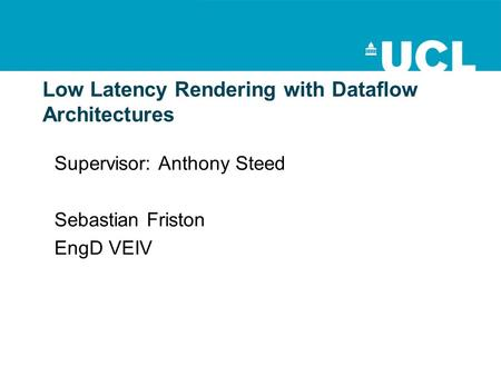 Low Latency Rendering with Dataflow Architectures Supervisor: Anthony Steed Sebastian Friston EngD VEIV.