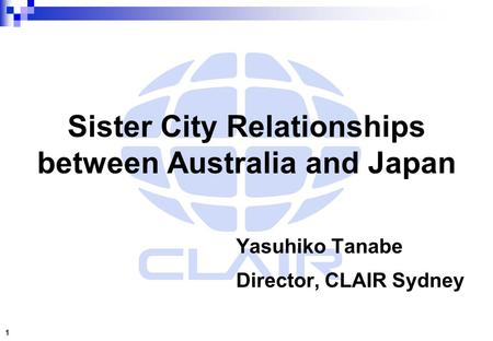 Sister City Relationships between Australia and Japan Yasuhiko Tanabe Director, CLAIR Sydney 1.
