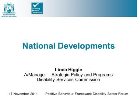 National Developments Linda Higgie A/Manager – Strategic Policy and Programs Disability Services Commission 17 November 2011. Positive Behaviour Framework.